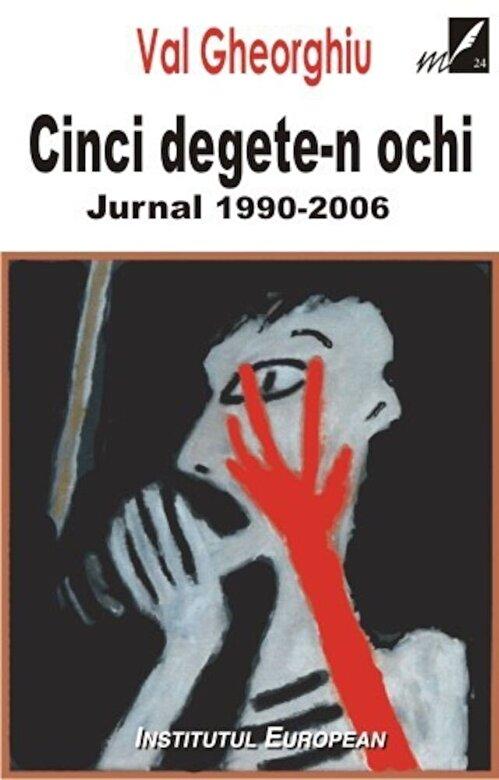 Val Gheorghiu - Cinci degete-n ochi. Jurnal 1990-2006 -
