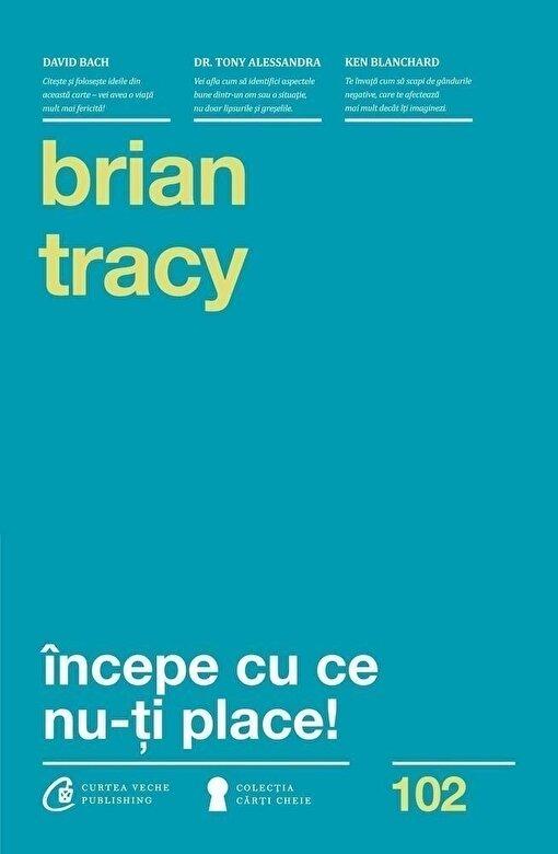 Brian Tracy - Incepe cu ce nu-ti place. Editia a III-a -