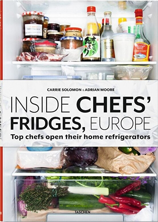 Carrie Solomon, Adrian Moore - Inside Chefs' Fridges. 40 of Europe's Most Interesting Chefs Open Their Home Refrigerators -