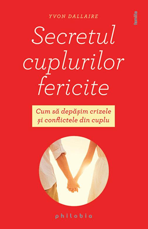 Yvon Dallaire - Secretul cuplurilor fericite. Cum sa depasim crizele si conflictele din cuplu -