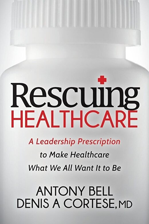 Antony Bell - Rescuing Healthcare: A Leadership Prescription to Make Healthcare What We All Want It to Be, Paperback -