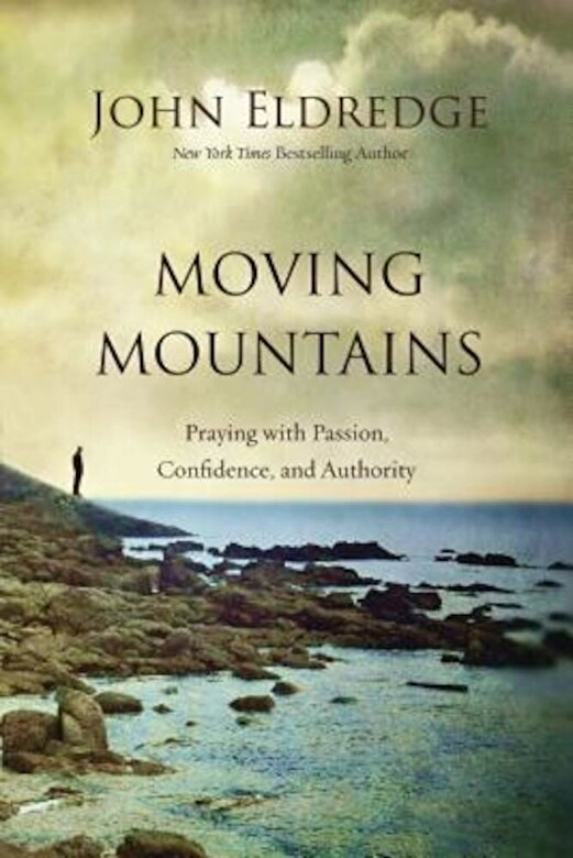 John Eldredge - Moving Mountains: Praying with Passion, Confidence, and Authority, Hardcover -