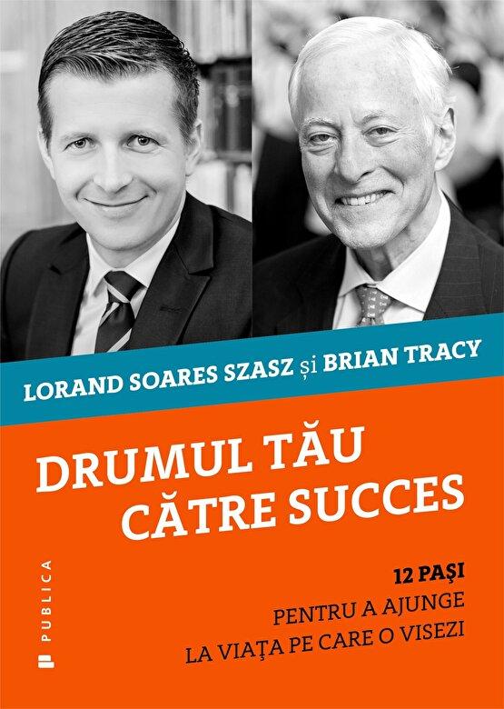 Brian Tracy, Lorand Soares Szasz - Drumul tau catre succes: 12 pasi pentru a ajunge la viata pe care o visezi -