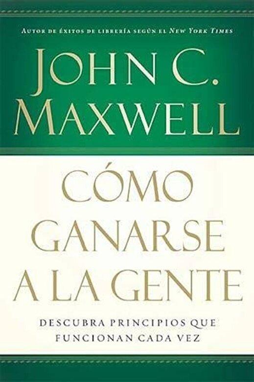 John C. Maxwell - Como Ganarse a la Gente: Descubra Los Principios Que Siempre Funcionan Con Las Personas, Paperback -