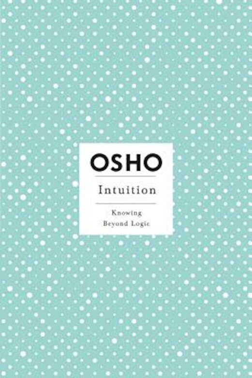 Osho - Intuition: Knowing Beyond Logic, Paperback -