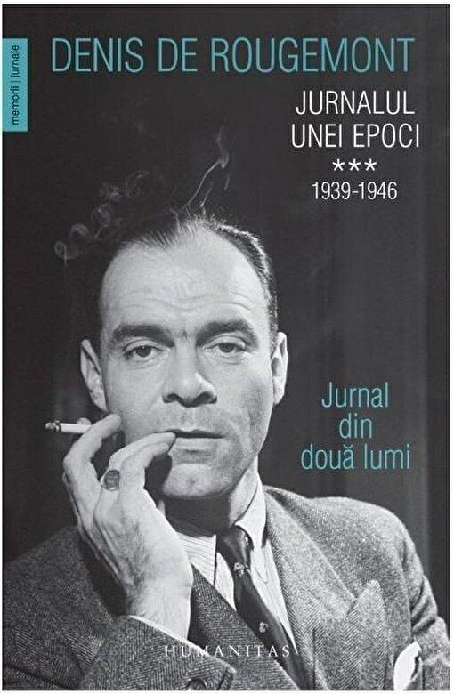 Denis de Rougemont - Jurnalul unei epoci. 1939-1946. Jurnal din doua lumi (Vol. III) -