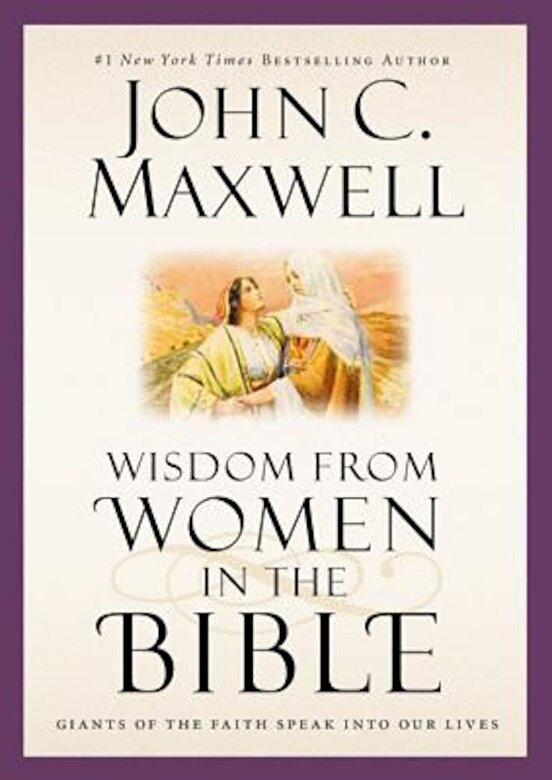 John C. Maxwell - Wisdom from Women in the Bible: Giants of the Faith Speak Into Our Lives, Hardcover -