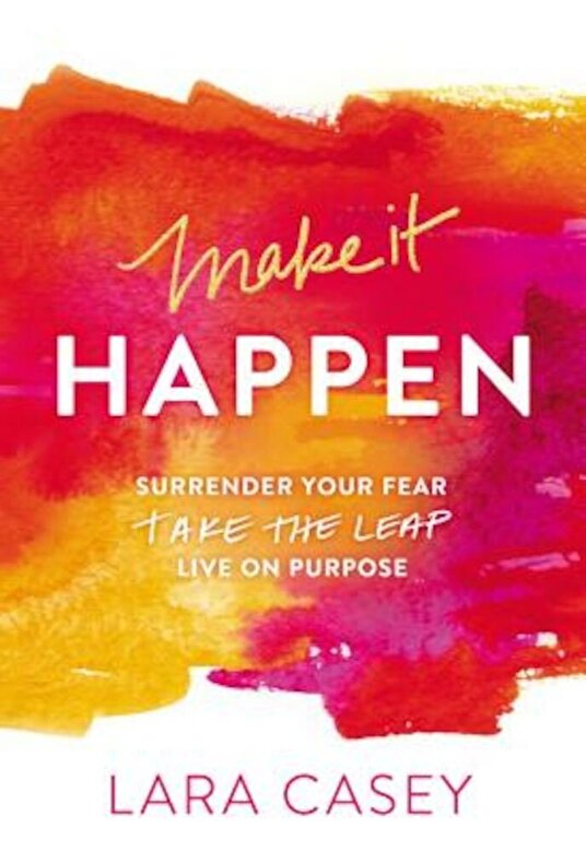 Lara Casey - Make It Happen: Surrender Your Fear. Take the Leap. Live on Purpose., Paperback -