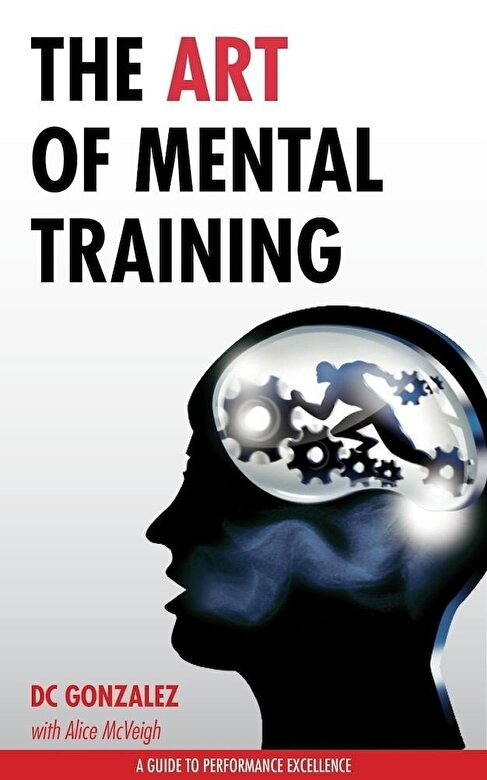 DC Gonzalez - The Art of Mental Training: A Guide to Performance Excellence (Collector's Edition) -