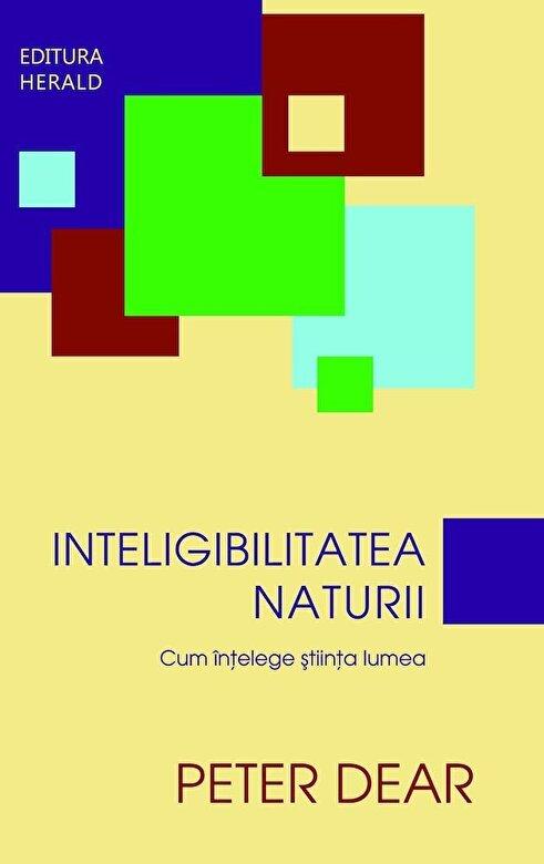 Peter Dear  - Inteligibilitatea naturii. Cum intelege stiinta lumea -