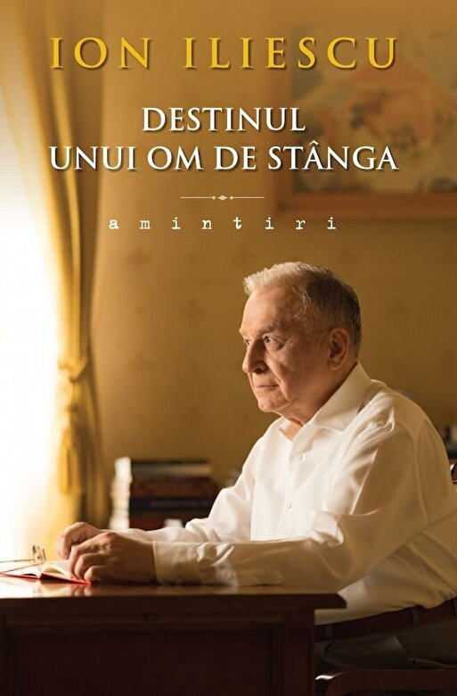 Ion Iliescu - Destinul unui om de stanga. Amintiri -