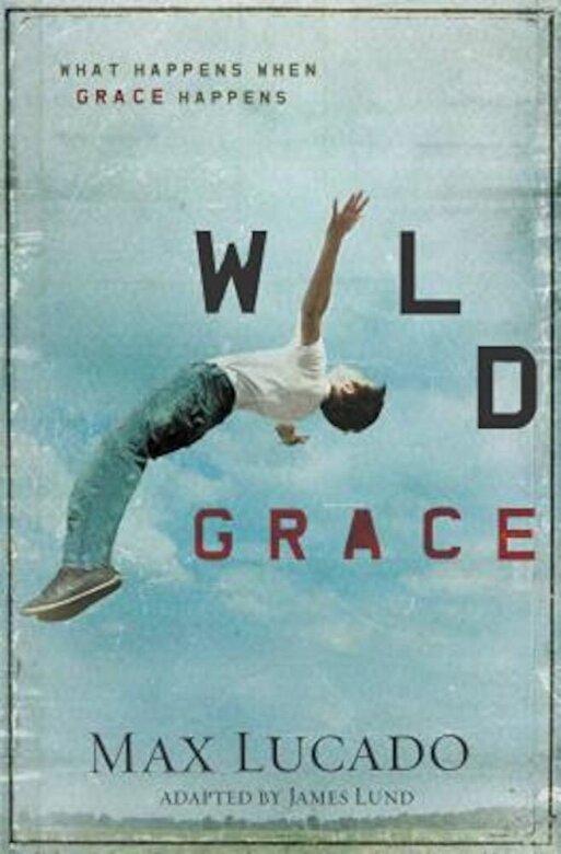 Max Lucado - Wild Grace: What Happens When Grace Happens, Paperback -