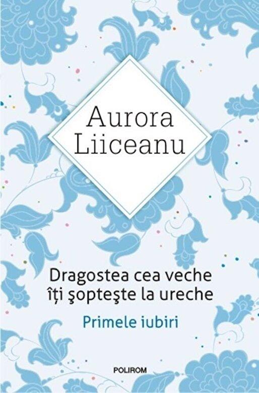 Aurora Liiceanu - Dragostea cea veche iti sopteste la ureche. Primele iubiri. Ed. 2016 -