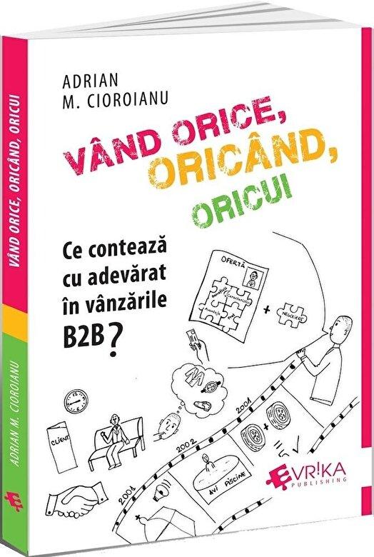 Adrian Cioroianu - Vand orice, oricand, oricui. Ce conteaza cu adevarat in vanzarile B2B? -
