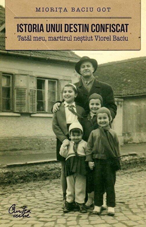 Miorita Baciu Got - Istoria unui destin confiscat. Tatal meu, martirul nestiut Viorel Baciu -
