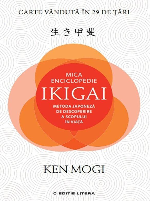 Ken Mogi - Mica enciclopedie ikigai: metoda japoneza de descoperire a scopului in viata -