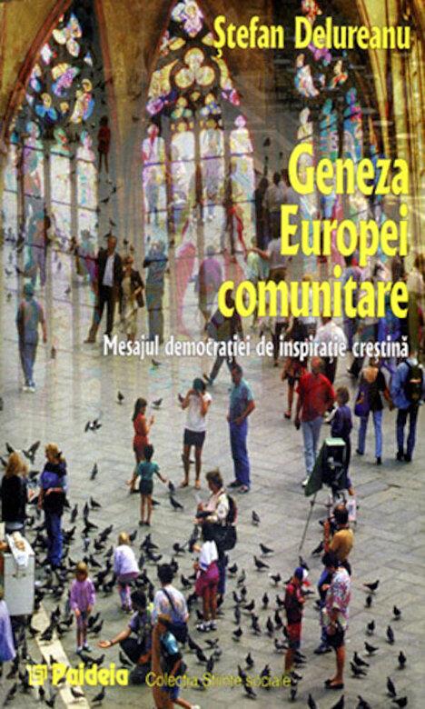 Stefan Delureanu - Geneza Europei comunitare. Mesajul democratiei de inspiratie crestina -