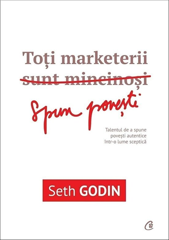 Seth Godin - Toti marketerii sunt mincinosi. Talentul de a spune povesti autentice intr-o lume sceptica -