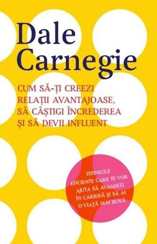 Dale Carnegie - Cum sa-ti creezi relatii avantajoase, sa castigi increderea si sa devii influent -