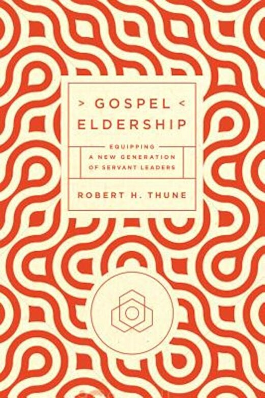 Robert H. Thune - Gospel Eldership: Equipping a New Generation of Servant Leaders, Paperback -