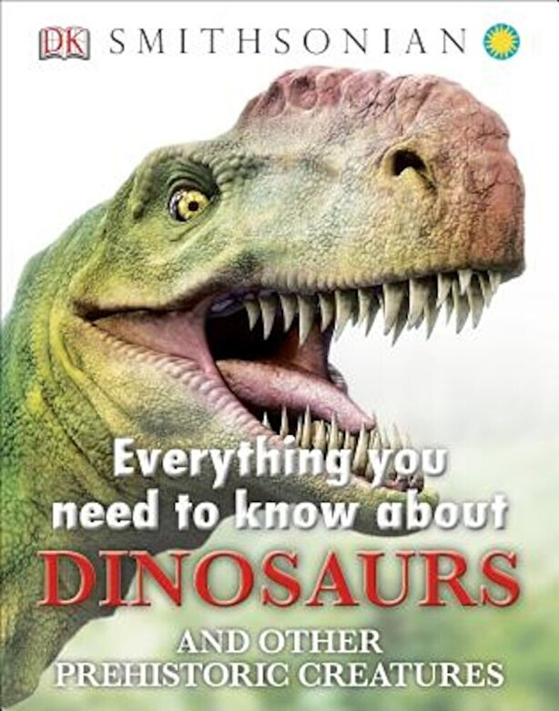 DK Publishing - Everything You Need to Know about Dinosaurs and Other Prehistoric Creatures, Hardcover -