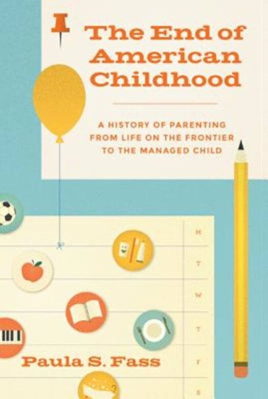 Paula S. Fass - The End of American Childhood: A History of Parenting from Life on the Frontier to the Managed Child, Hardcover -