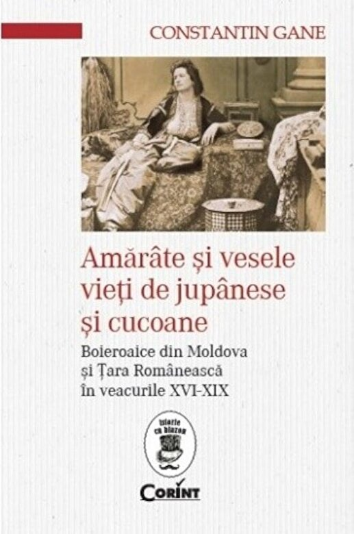 Constantin Gane - Amarate si vesele vieti de jupanese si cucoane. Boieroaice din Moldova si Tara Romaneasca in veacurile XVI-XIX -