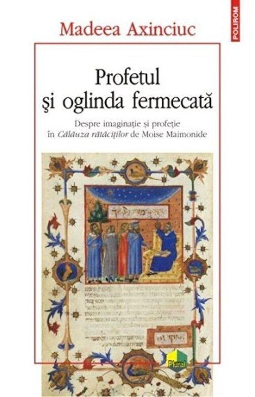 Madeea Axinciuc - Profetul si oglinda fermecata. Despre imaginatie si profetie in Calauza ratacitilor de Moise Mainonide -