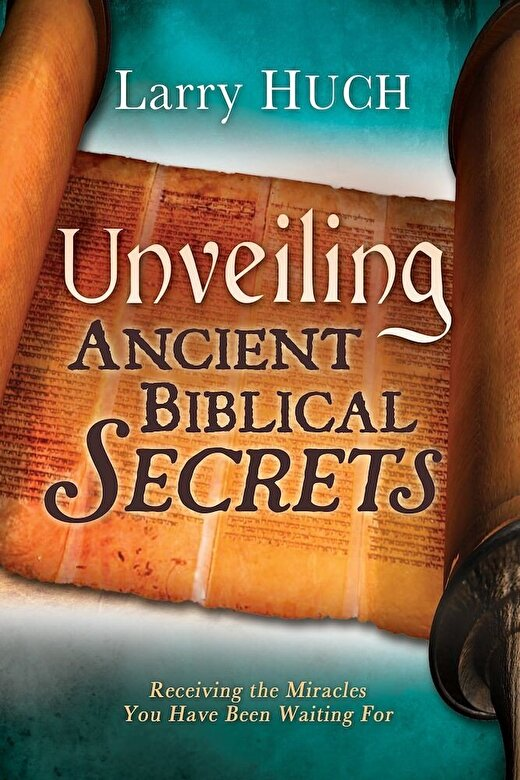 Larry Huch - Unveiling Ancient Biblical Secrets: Receiving the Miracles You Have Been Waiting for, Paperback -