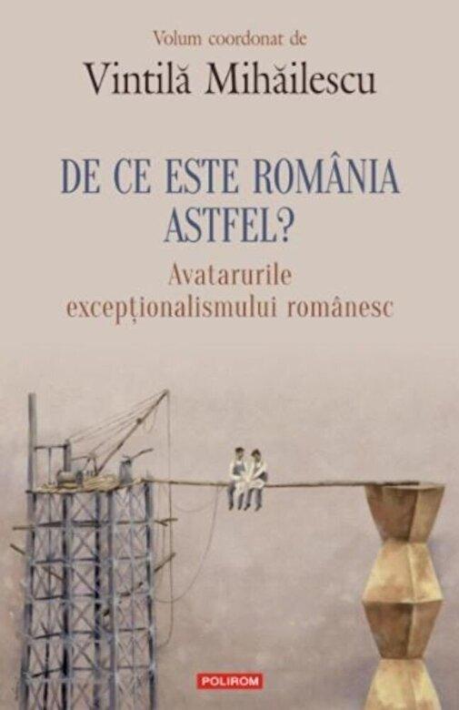 Vintila Mihailescu - De ce este Romania astfel? Avatarurile exceptionalismului romanesc -