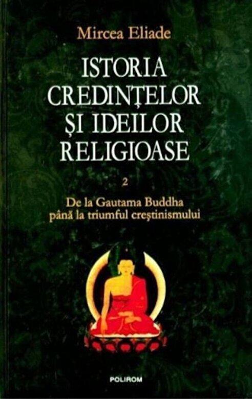 Mircea Eliade - Istoria credintelor si ideilor religioase Vol. II: De la Gautama Buddha pina la triumful crestinismului -