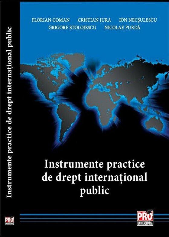 Florian Coman, Cristian Jura, Ion Necsulescu, Grigore Stolojescu, Nicolae Purda - Instrumente practice de drept international public -