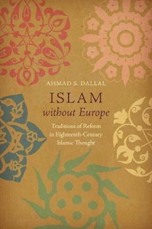 Ahmad S. Dallal - Islam Without Europe: Traditions of Reform in Eighteenth-Century Islamic Thought, Paperback -