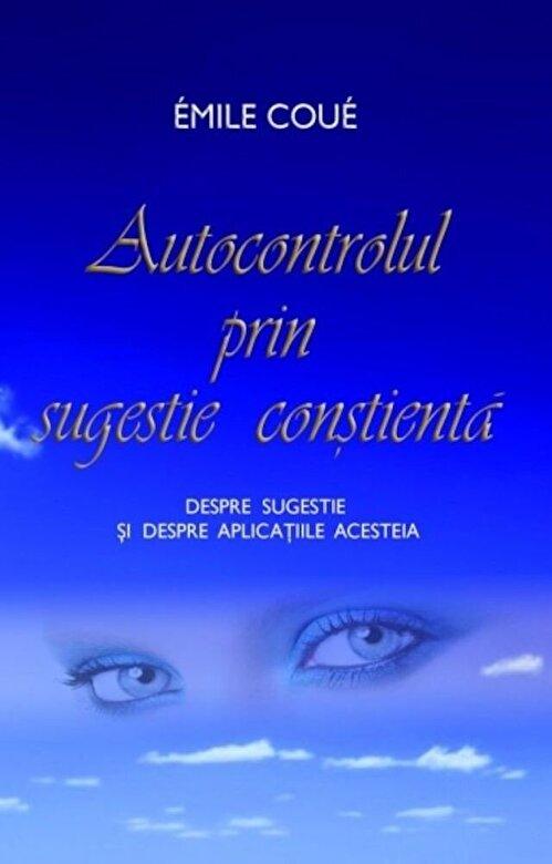 Emile Coue - Autocontrolul prin sugestie constienta. Despre sugestie si despre aplicatiile acesteia -