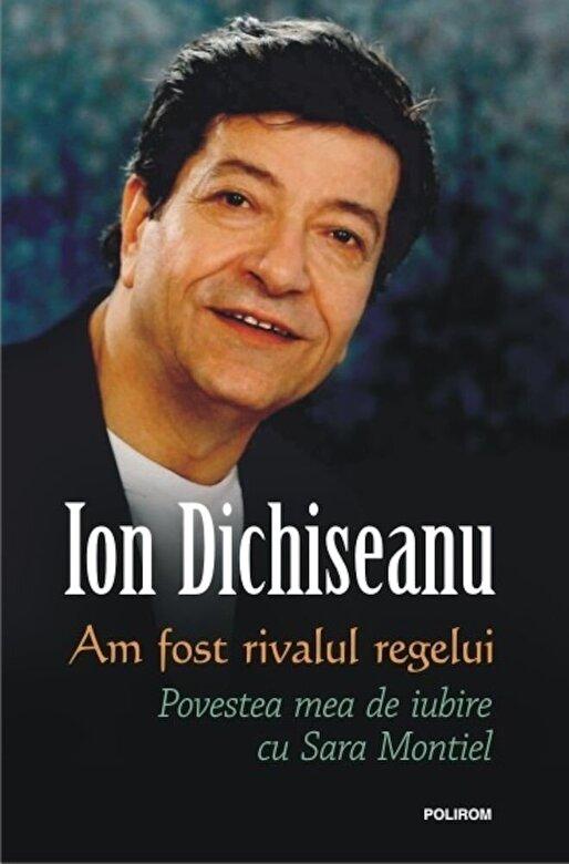 Ion Dichiseanu - Am fost rivalul regelui. Povestea mea de iubire cu Sara Montiel -