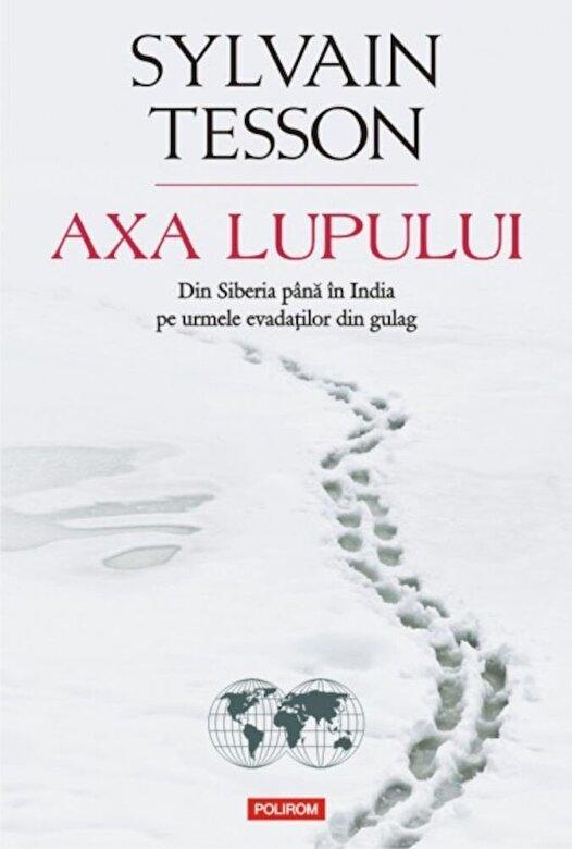 Sylvain Tesson - Axa Lupului. Din Siberia pina in India pe urmele evadatilor din gulag -