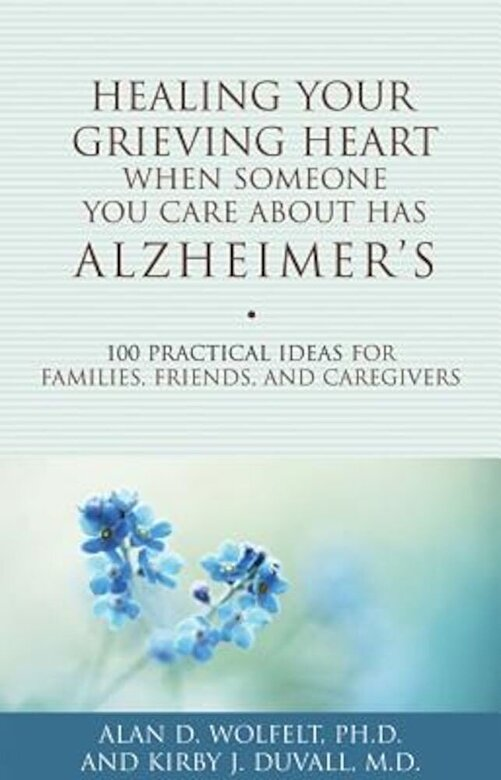 Alan D. Wolfelt - Healing Your Grieving Heart When Someone You Care about Has Alzheimer's: 100 Practical Ideas for Families, Friends, and Caregivers, Paperback -