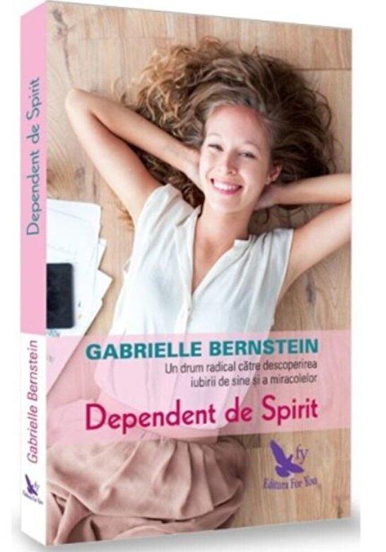Gabrielle Bernstein - Dependent de spirit: O cale radicala pentru a descoperi iubirea de sine si miracolele -