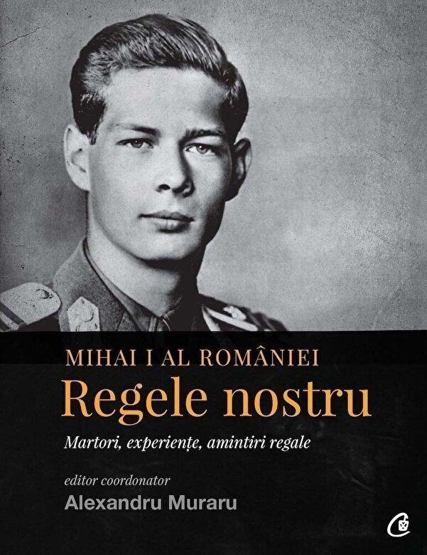 *** - Mihai I al Romaniei. Regele nostru -