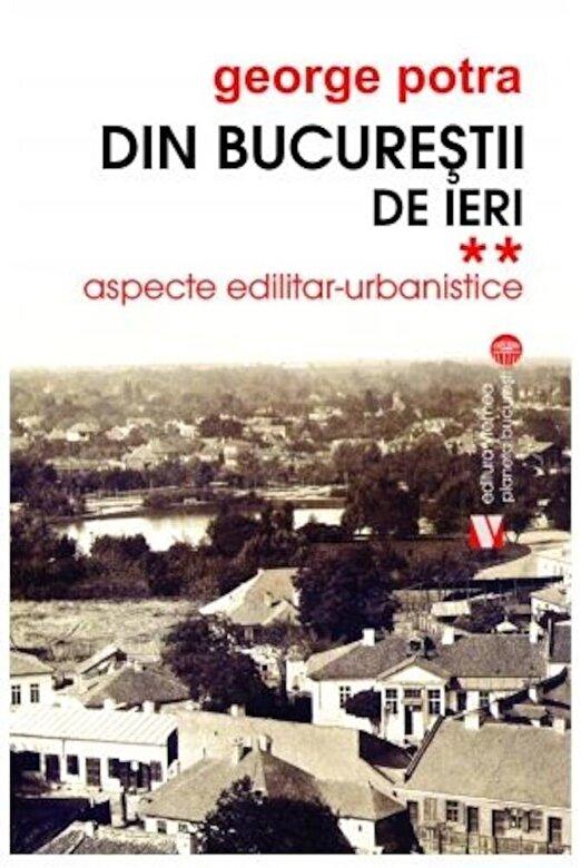George Potra - Din Bucurestii de ieri.Aspecte edilitar- urbanistice. Vol II -