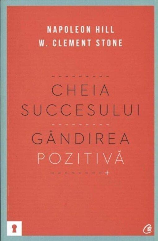 Napoleon Hill, W. Clement Stone - Cheia succesului. Gandirea pozitiva -