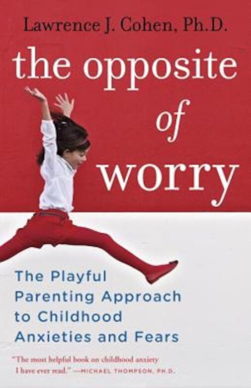 Lawrence J. Cohen - The Opposite of Worry: The Playful Parenting Approach to Childhood Anxieties and Fears, Paperback -