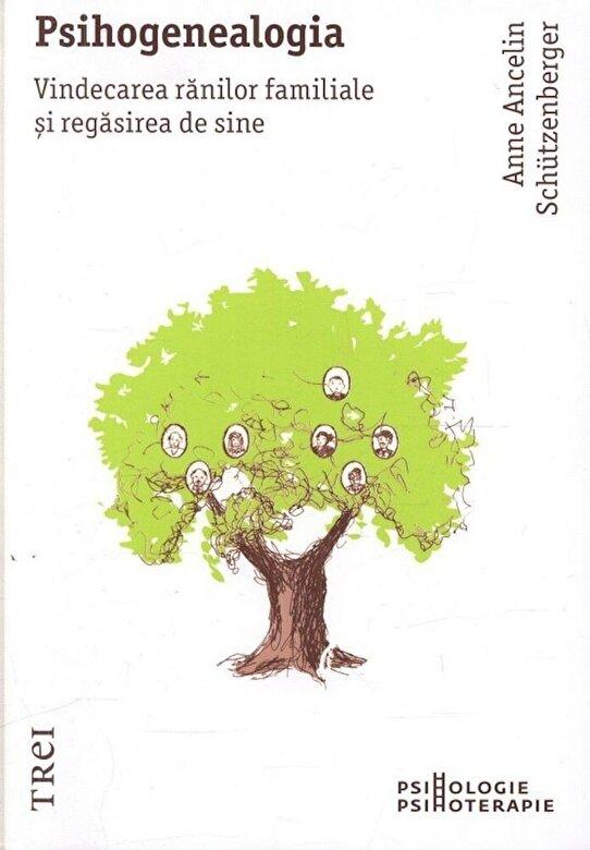 Anne Ancelin Schutzenberger - Psihogenealogia. Vindecarea ranilor familiale si regasirea de sine -