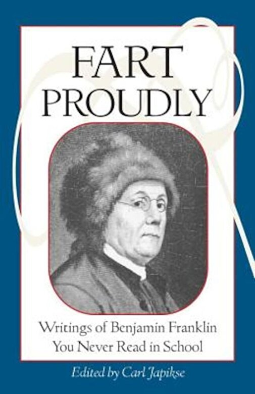 Benjamin Franklin - Fart Proudly: Writings of Benjamin Franklin You Never Read in School, Paperback -