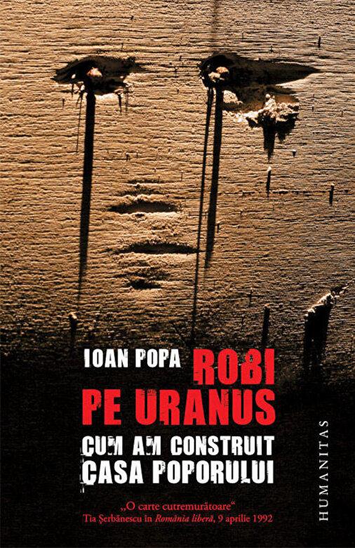 Ioan Popa - Robi pe Uranus. Cum am construit Casa Poporului. Editia 2012 -