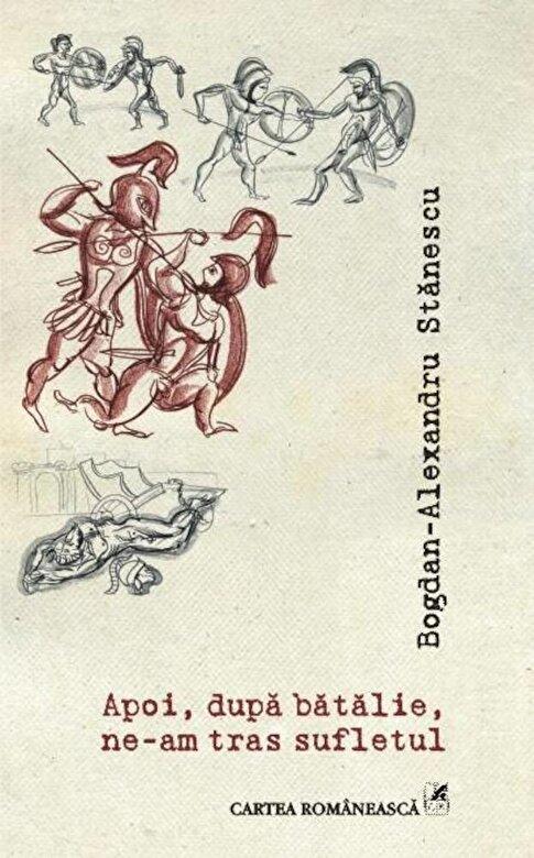 Bogdan-Alexandru Stanescu - Apoi, dupa batalie, ne-am tras sufletul -