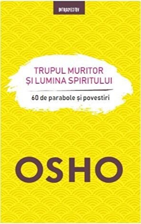 Osho - OSHO. TRUPUL MURITOR SI LUMINA SPIRITULUI. 60 de parabole si povestiri -