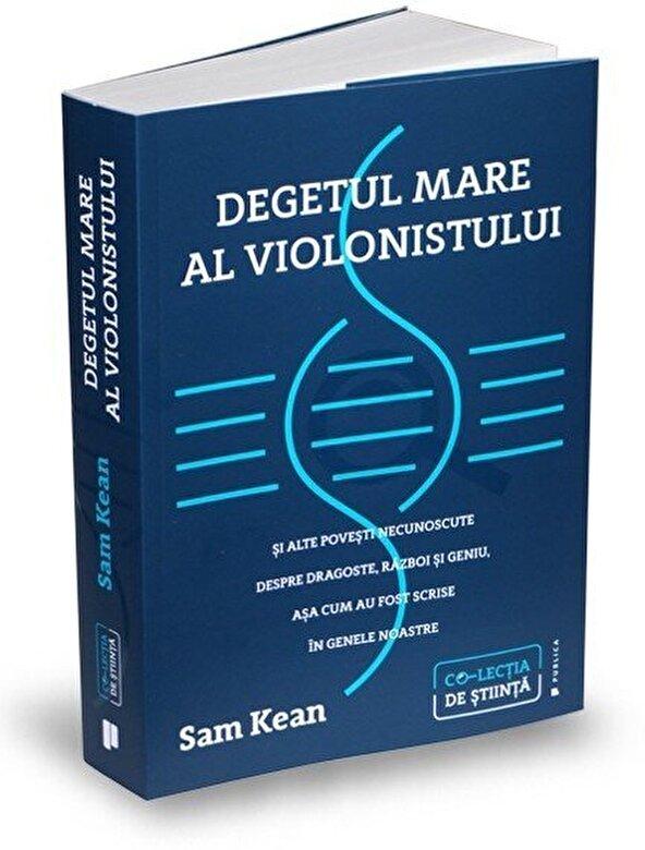Sam Kean - Degetul mare al violonistului si alte povesti necunoscute despre dragoste, razboi si geniu, asa cum au fost scrise in genele noastre -