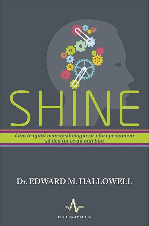 Edward M. Hallowell - Shine. Cum te ajuta neuropsihologi sa-i faci pe oameni sa dea tot ce au mai bun -