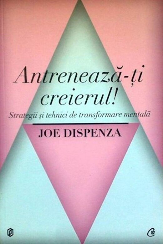 Joe Dispenza - Antreneaza-ti creierul! Strategii si tehnici de transformare mentala -